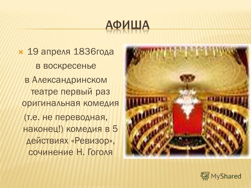 19 апреля 1836года в воскресенье в Александринском театре первый раз оригинальная комедия (т.е. не переводная, наконец!) комедия в 5 действиях «Ревизор», сочинение Н. Гоголя