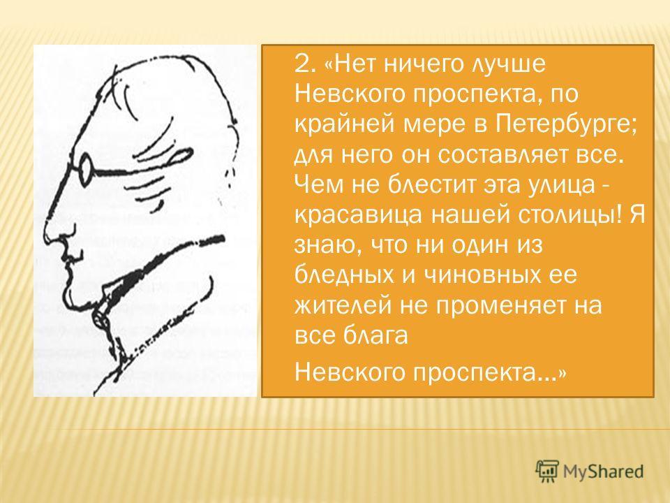 2. «Нет ничего лучше Невского проспекта, по крайней мере в Петербурге; для него он составляет все. Чем не блестит эта улица - красавица нашей столицы! Я знаю, что ни один из бледных и чиновных ее жителей не променяет на все блага Невского проспекта…»