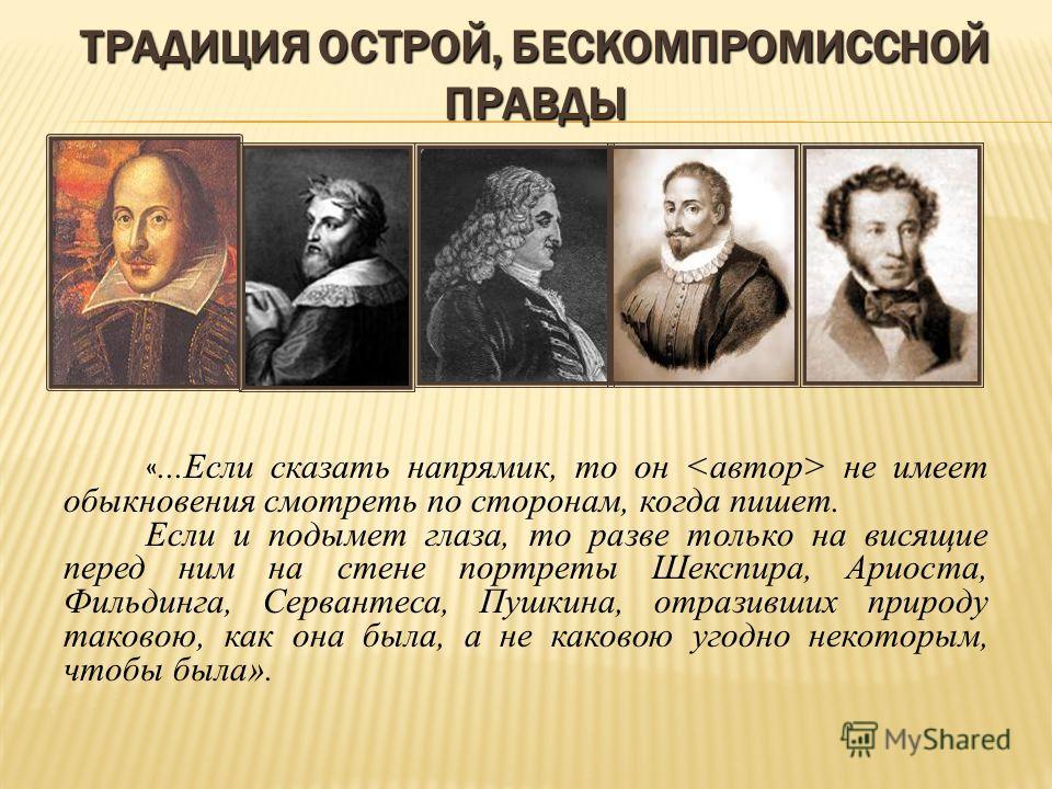 «...Если сказать напрямик, то он не имеет обыкновения смотреть по сторонам, когда пишет. Если и подымет глаза, то разве только на висящие перед ним на стене портреты Шекспира, Ариоста, Фильдинга, Сервантеса, Пушкина, отразивших природу таковою, как о