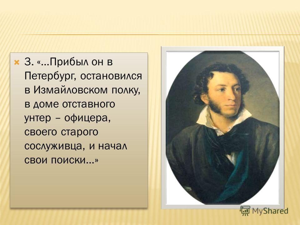 3. «…Прибыл он в Петербург, остановился в Измайловском полку, в доме отставного унтер – офицера, своего старого сослуживца, и начал свои поиски…»