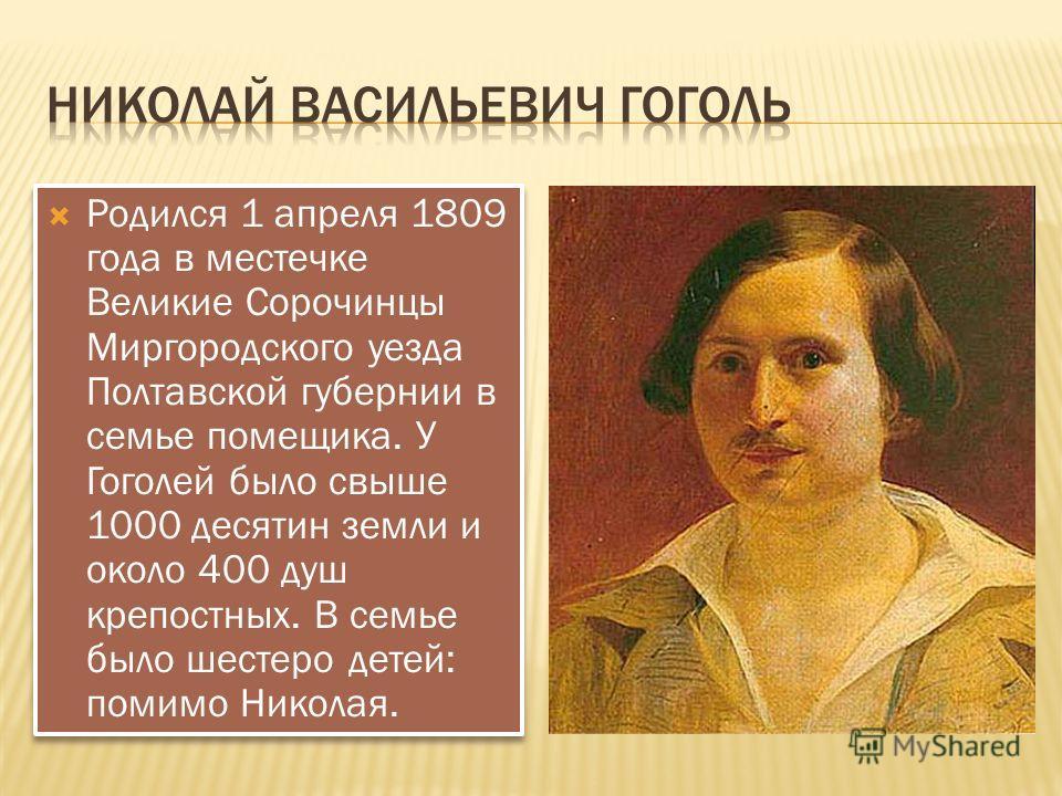 Родился 1 апреля 1809 года в местечке Великие Сорочинцы Миргородского уезда Полтавской губернии в семье помещика. У Гоголей было свыше 1000 десятин земли и около 400 душ крепостных. В семье было шестеро детей: помимо Николая.