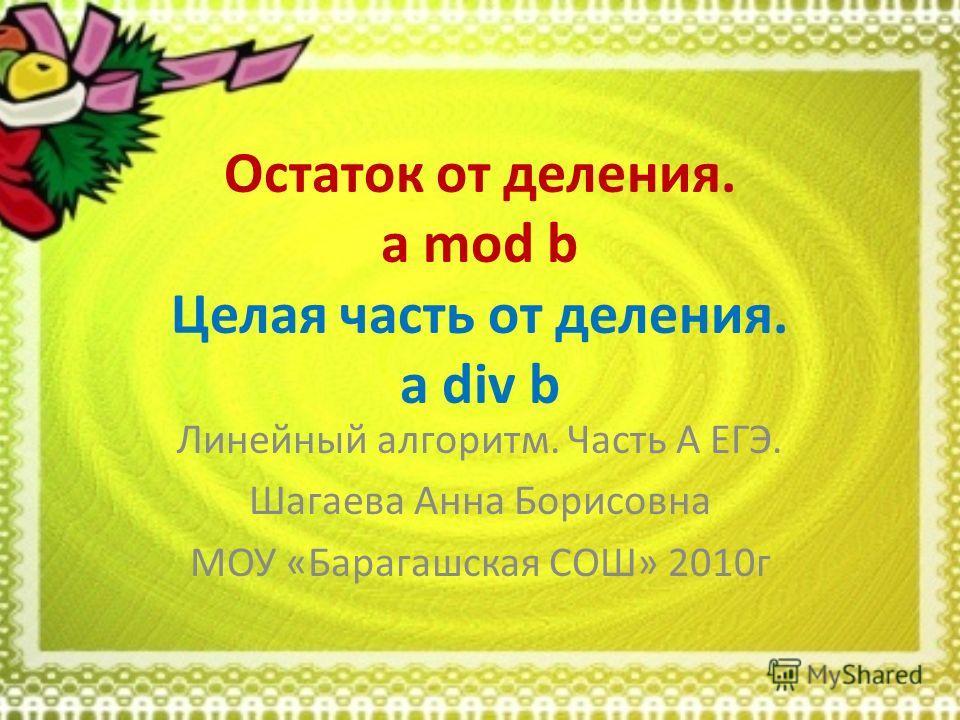 Остаток от деления. a mod b Целая часть от деления. a div b Линейный алгоритм. Часть А ЕГЭ. Шагаева Анна Борисовна МОУ «Барагашская СОШ» 2010г