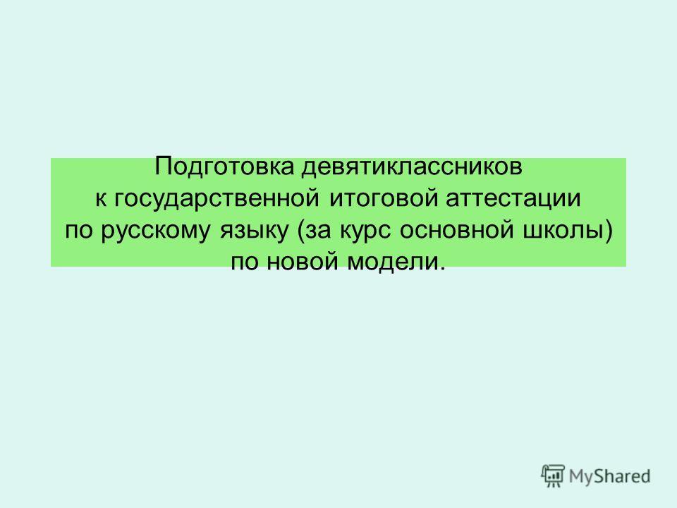 Подготовка девятиклассников к государственной итоговой аттестации по русскому языку (за курс основной школы) по новой модели.