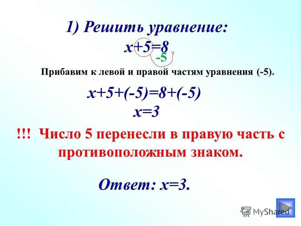1) Решить уравнение: х+5=8 Прибавим к левой и правой частям уравнения (-5). х+5+(-5)=8+(-5) х=3 !!! Число 5 перенесли в правую часть с противоположным знаком. Ответ: х=3. -5