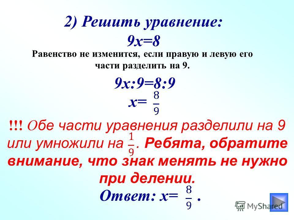 2) Решить уравнение: 9х=8 Равенство не изменится, если правую и левую его части разделить на 9. 9х:9=8:9 х= !!! О бе части уравнения разделили на 9 или умножили на. Ребята, обратите внимание, что знак менять не нужно при делении. Ответ: х=.