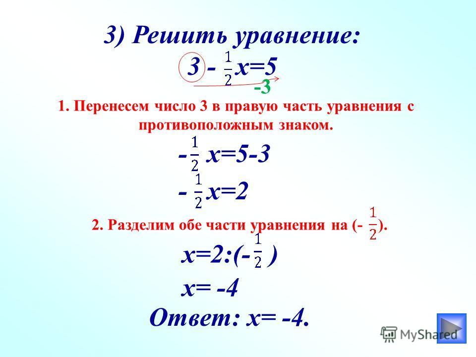 3) Решить уравнение: 3 - х=5 1. Перенесем число 3 в правую часть уравнения с противоположным знаком. - х=5-3 - х=2 2. Разделим обе части уравнения на (- ). х=2:(- ) х= -4 Ответ: х= -4. -3