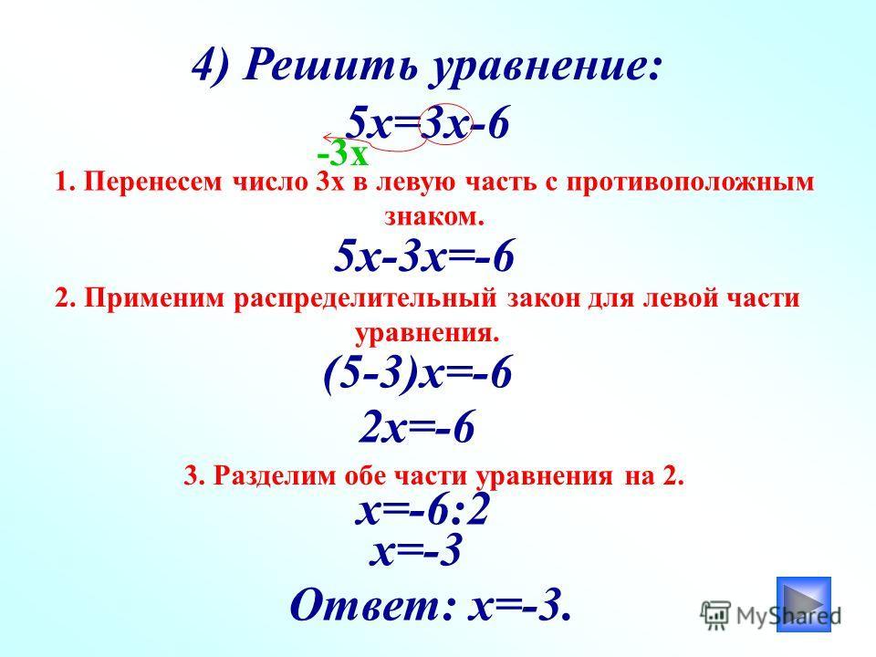 4) Решить уравнение: 5х=3х-6 1. Перенесем число 3х в левую часть с противоположным знаком. 5х-3х=-6 -3х (5-3)х=-6 2. Применим распределительный закон для левой части уравнения. 2х=-6 3. Разделим обе части уравнения на 2. х=-6:2 х=-3 Ответ: х=-3.