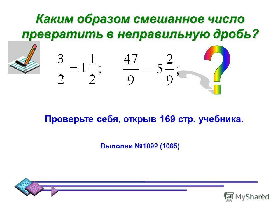 6 Каким образом из неправильной дроби выделить целую часть? = Чтобы из неправильной дроби выделить целую часть, надо: 1.Разделить с остатком числитель на знаменатель; 2.Неполное частное будет целой частью; 3.Остаток (если он есть) даёт числитель, а д