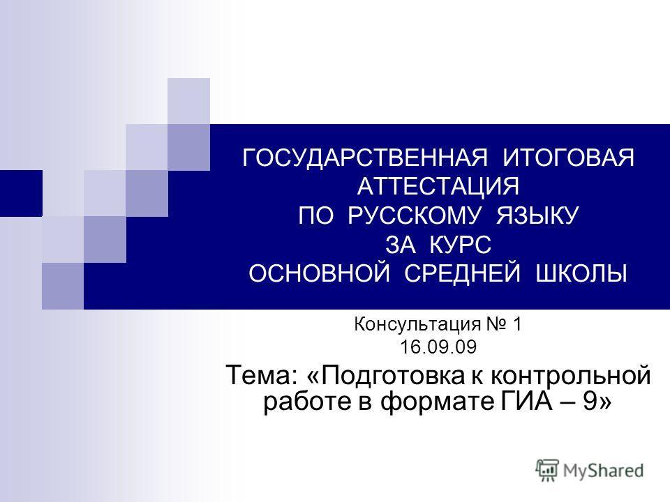 ГОСУДАРСТВЕННАЯ ИТОГОВАЯ АТТЕСТАЦИЯ ПО РУССКОМУ ЯЗЫКУ ЗА КУРС ОСНОВНОЙ СРЕДНЕЙ ШКОЛЫ Консультация 1 16.09.09 Тема: «Подготовка к контрольной работе в формате ГИА – 9»