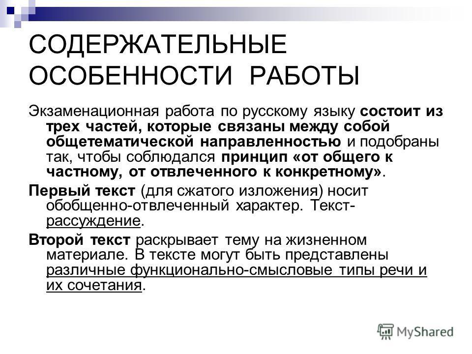 СОДЕРЖАТЕЛЬНЫЕ ОСОБЕННОСТИ РАБОТЫ Экзаменационная работа по русскому языку состоит из трех частей, которые связаны между собой общетематической направленностью и подобраны так, чтобы соблюдался принцип «от общего к частному, от отвлеченного к конкрет