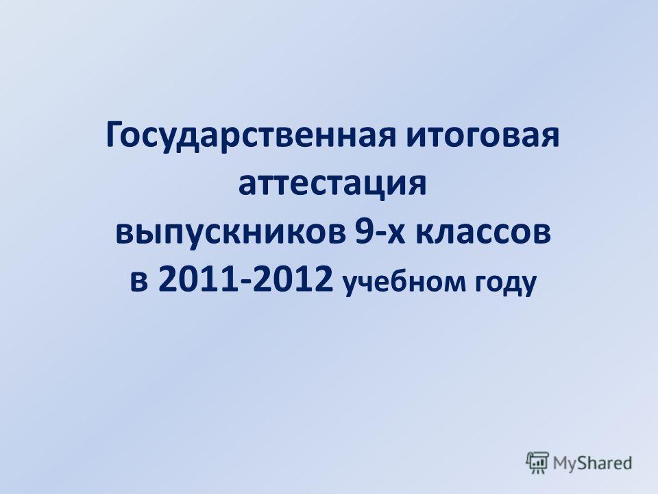 Государственная итоговая аттестация выпускников 9-х классов в 2011-2012 учебном году