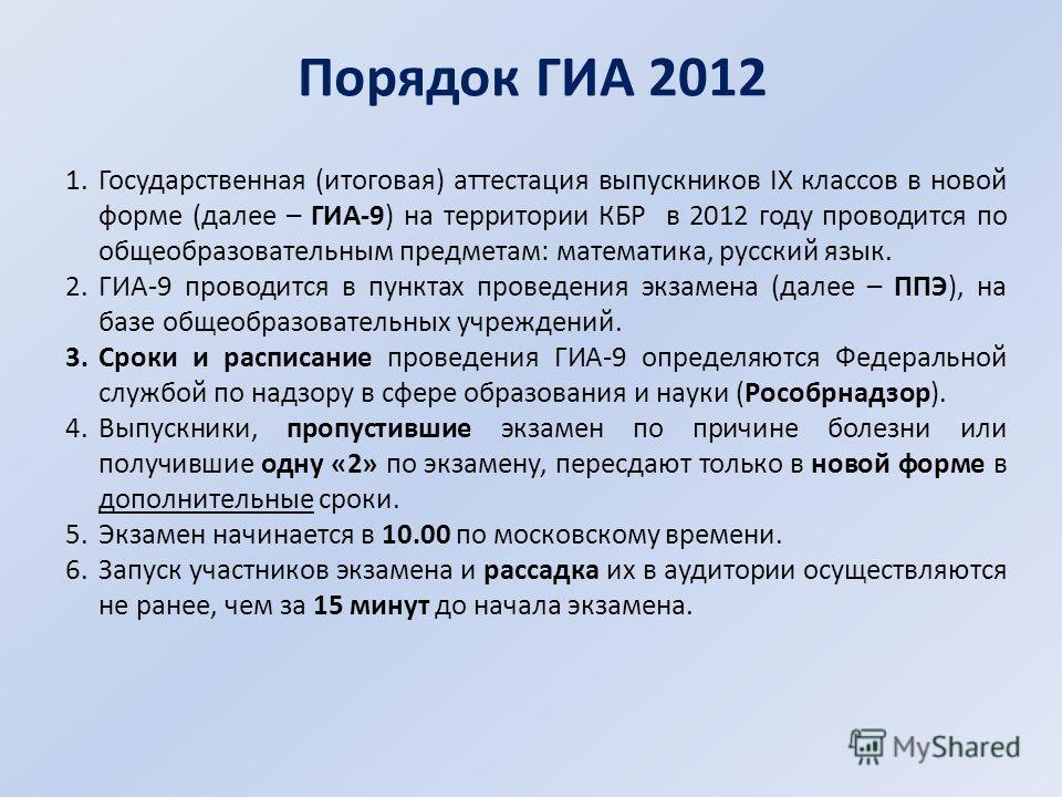 Порядок ГИА 2012 1.Государственная (итоговая) аттестация выпускников IX классов в новой форме (далее – ГИА-9) на территории КБР в 2012 году проводится по общеобразовательным предметам: математика, русский язык. 2.ГИА-9 проводится в пунктах проведения