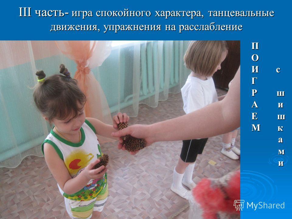 III часть- игра спокойного характера, танцевальные движения, упражнения на расслабление ПО И с Г Р ш А и Е ш М к а м и