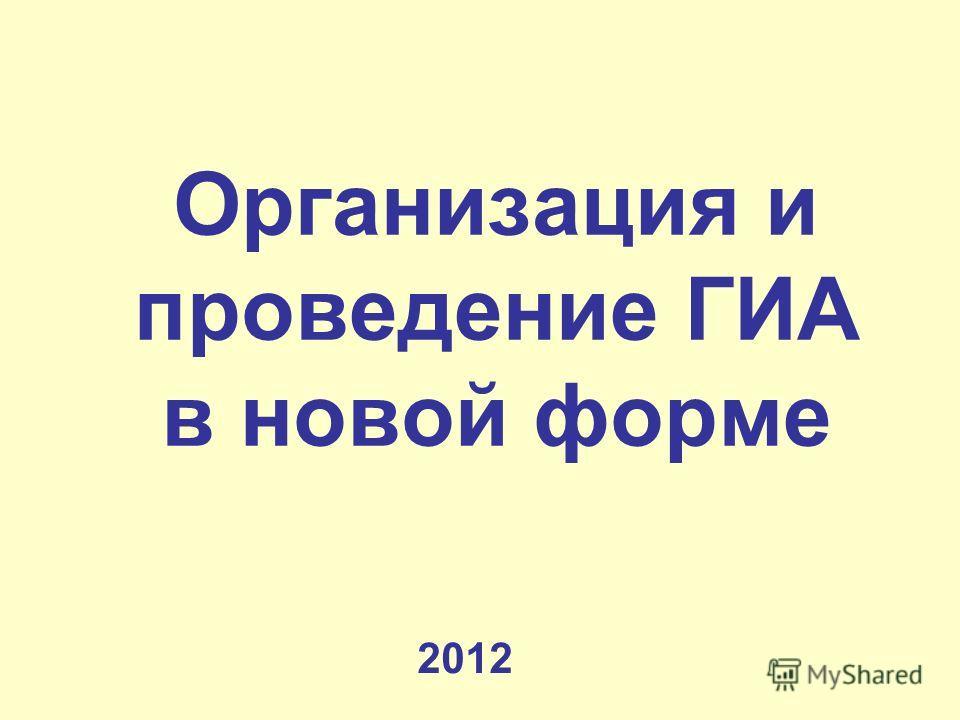 Организация и проведение ГИА в новой форме 2012