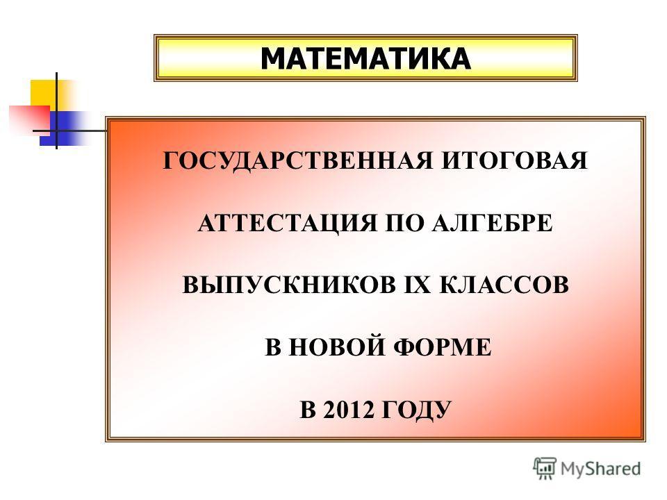 МАТЕМАТИКА ГОСУДАРСТВЕННАЯ ИТОГОВАЯ АТТЕСТАЦИЯ ПО АЛГЕБРЕ ВЫПУСКНИКОВ IX КЛАССОВ В НОВОЙ ФОРМЕ В 2012 ГОДУ