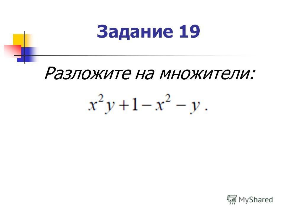 Задание 19 Разложите на множители: