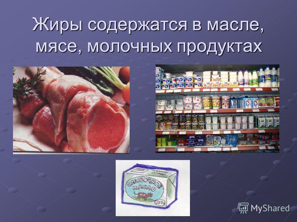 Жиры содержатся в масле, мясе, молочных продуктах