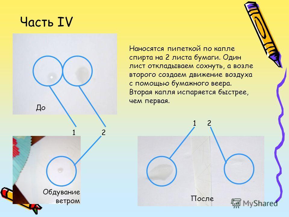 Часть IV 1 2 До После Обдувание ветром Наносятся пипеткой по капле спирта на 2 листа бумаги. Один лист откладываем сохнуть, а возле второго создаем движение воздуха с помощью бумажного веера. Вторая капля испаряется быстрее, чем первая.