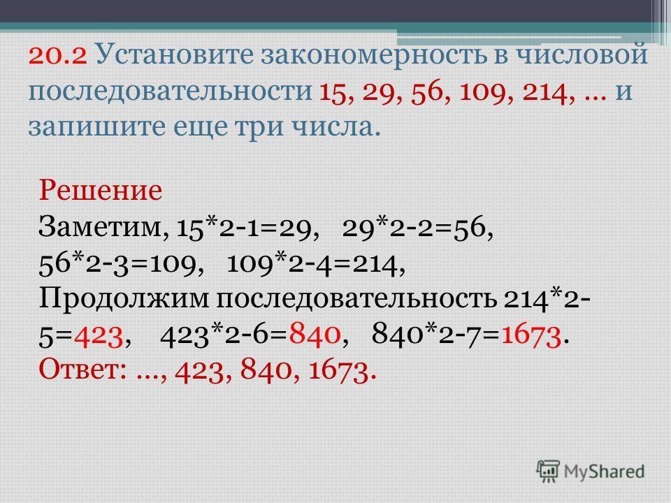 20.2 Установите закономерность в числовой последовательности 15, 29, 56, 109, 214, … и запишите еще три числа. Решение Заметим, 15*2-1=29, 29*2-2=56, 56*2-3=109, 109*2-4=214, Продолжим последовательность 214*2- 5=423, 423*2-6=840, 840*2-7=1673. Ответ