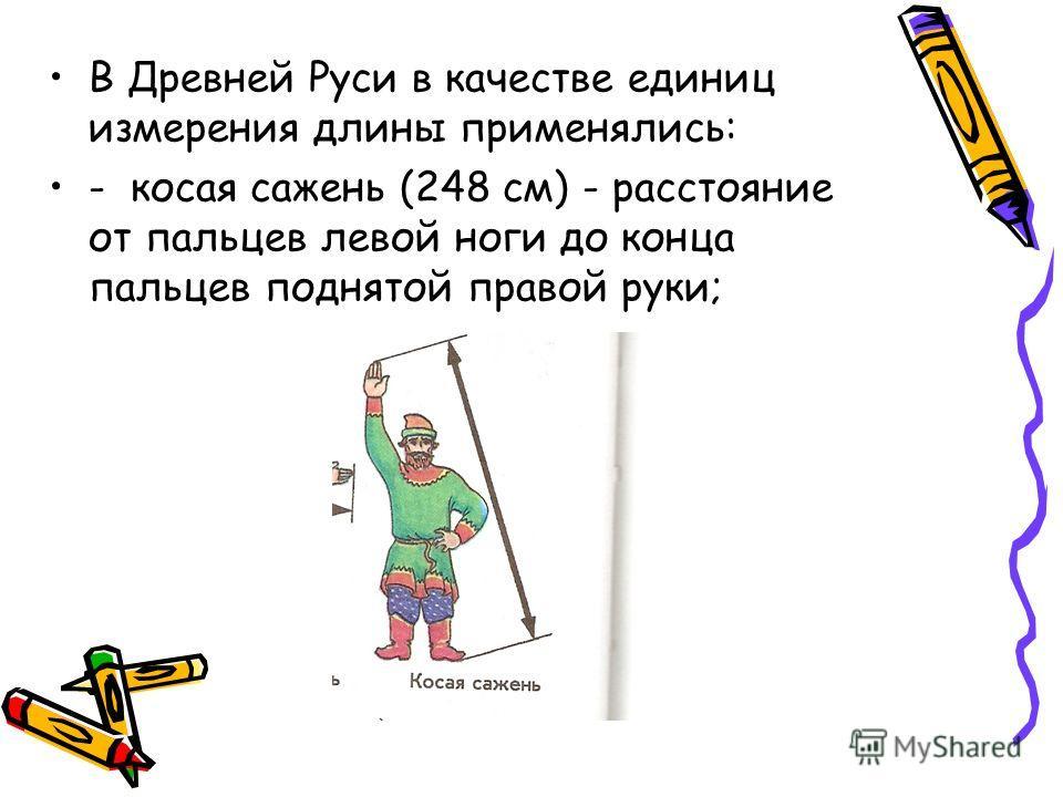 В Древней Руси в качестве единиц измерения длины применялись: - косая сажень (248 см) - расстояние от пальцев левой ноги до конца пальцев поднятой правой руки;