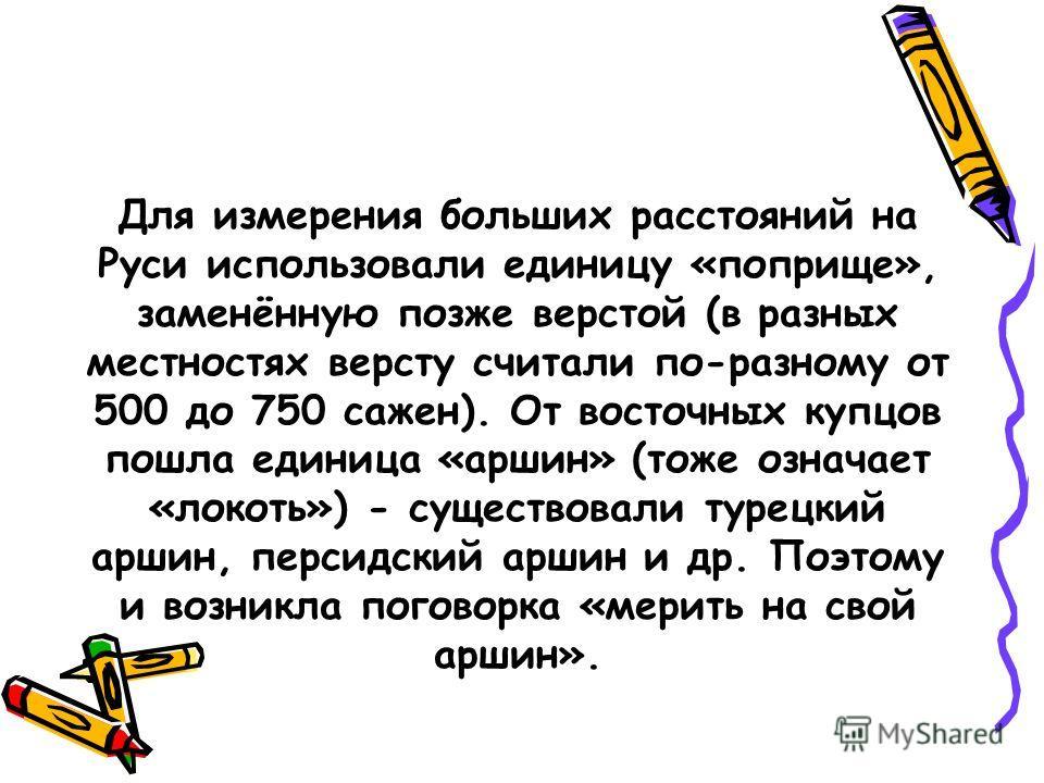 Для измерения больших расстояний на Руси использовали единицу «поприще», заменённую позже верстой (в разных местностях версту считали по-разному от 500 до 750 сажен). От восточных купцов пошла единица «аршин» (тоже означает «локоть») - существовали т