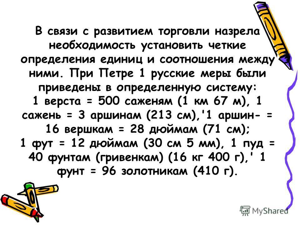 В связи с развитием торговли назрела необходимость установить четкие определения единиц и соотношения между ними. При Петре 1 русские меры были приведены в определенную систему: 1 верста = 500 саженям (1 км 67 м), 1 сажень = 3 аршинам (213 см),'1 арш