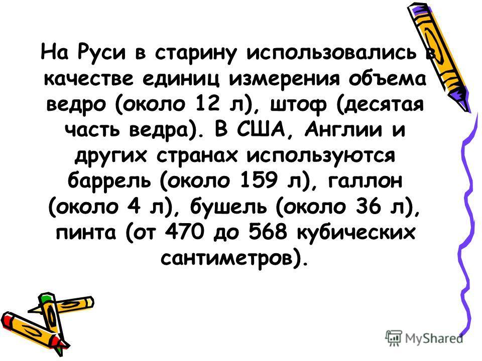 На Руси в старину использовались в качестве единиц измерения объема ведро (около 12 л), штоф (десятая часть ведра). В США, Англии и других странах используются баррель (около 159 л), галлон (около 4 л), бушель (около 36 л), пинта (от 470 до 568 кубич