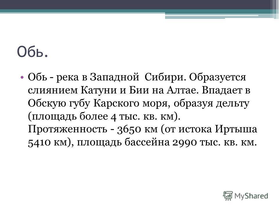 Обь. Обь - река в Западной Сибири. Образуется слиянием Катуни и Бии на Алтае. Впадает в Обскую губу Карского моря, образуя дельту (площадь более 4 тыс. кв. км). Протяженность - 3650 км (от истока Иртыша 5410 км), площадь бассейна 2990 тыс. кв. км.