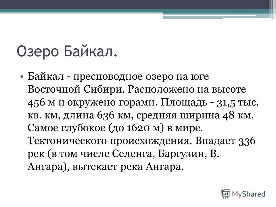 Озеро Байкал. Байкал - пресноводное озеро на юге Восточной Сибири. Расположено на высоте 456 м и окружено горами. Площадь - 31,5 тыс. кв. км, длина 636 км, средняя ширина 48 км. Самое глубокое (до 1620 м) в мире. Тектонического происхождения. Впадает