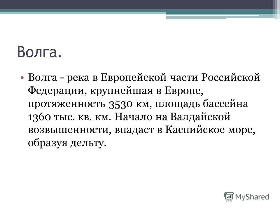 Волга. Волга - река в Европейской части Российской Федерации, крупнейшая в Европе, протяженность 3530 км, площадь бассейна 1360 тыс. кв. км. Начало на Валдайской возвышенности, впадает в Каспийское море, образуя дельту.