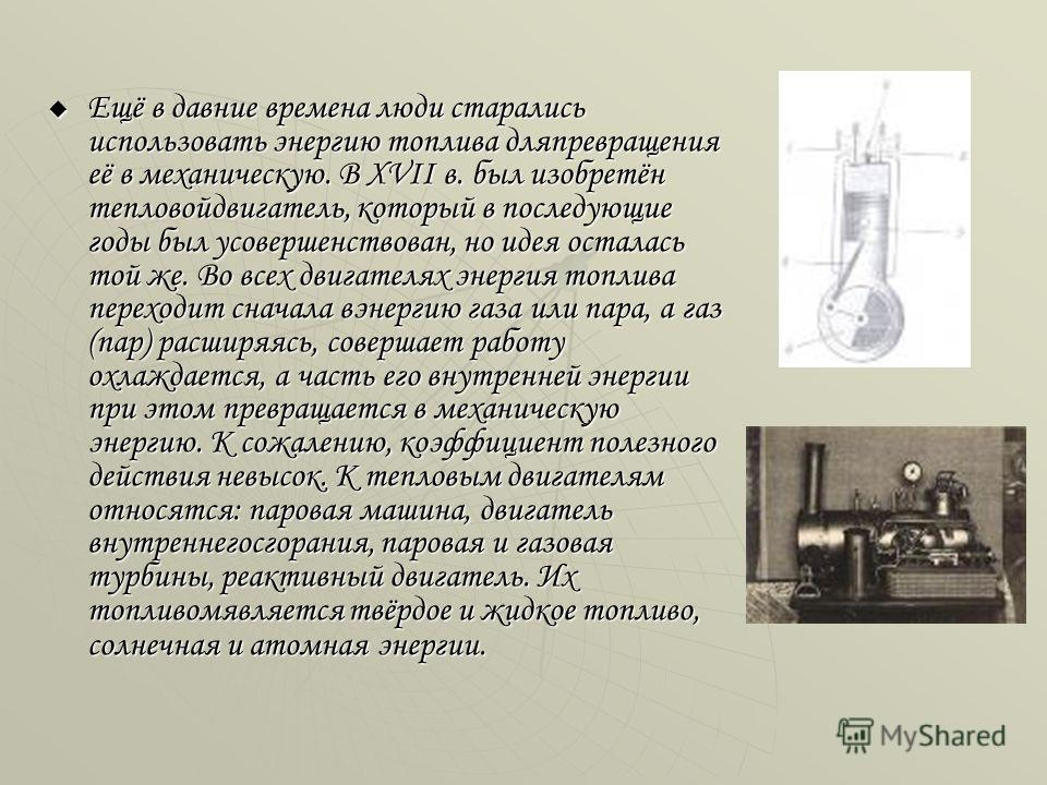 Ещё в давние времена люди старались использовать энергию топлива дляпревращения её в механическую. В XVII в. был изобретён тепловойдвигатель, который в последующие годы был усовершенствован, но идея осталась той же. Во всех двигателях энергия топлива