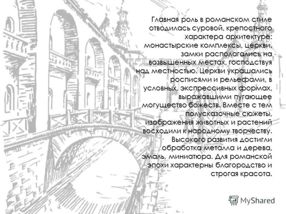 Главная роль в романском стиле отводилась суровой, крепостного характера архитектуре: монастырские комплексы, церкви, замки располагались на возвышенных местах, господствуя над местностью. Церкви украшались росписями и рельефами, в условных, экспресс