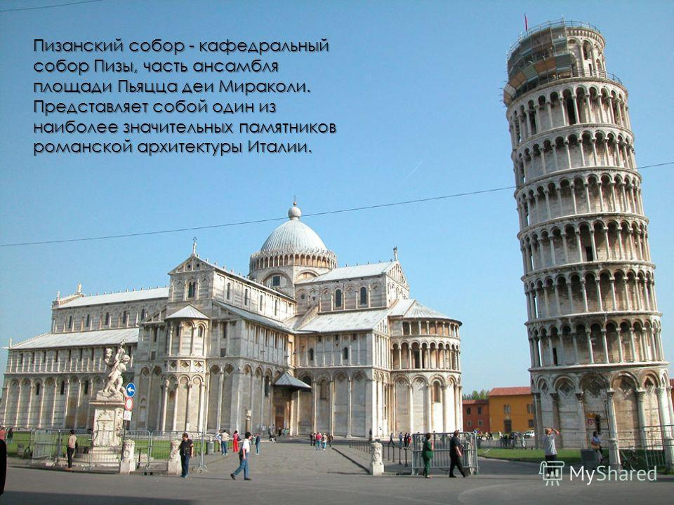 Пизанский собор - кафедральный собор Пизы, часть ансамбля площади Пьяцца деи Мираколи. Представляет собой один из наиболее значительных памятников романской архитектуры Италии.