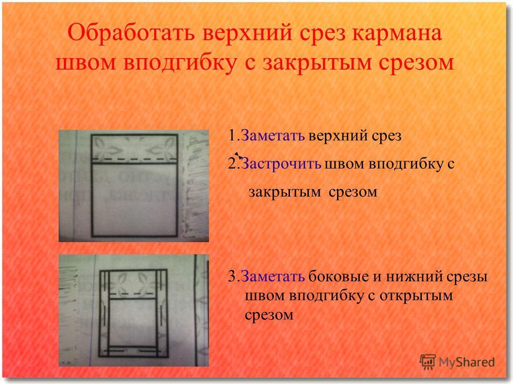 Обработать верхний срез кармана швом вподгибку с закрытым срезом 1.Заметать верхний срез 2.Застрочить швом вподгибку с закрытым срезом 3.Заметать боковые и нижний срезы швом вподгибку с открытым срезом