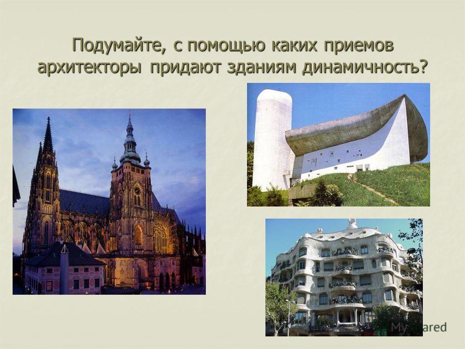 Подумайте, с помощью каких приемов архитекторы придают зданиям динамичность?