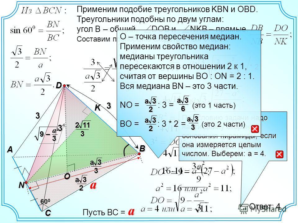 D B A C 3 3 N K3 a 60 0 3a 2 O 1123 3a3 Применим подобие треугольников KBN и OBD. Треугольники подобны по двум углам: угол B – общий, DOB и NKB – прямые. Составим пропорцию сходственных сторон. 9 – a 3 2 * 2 3 ^ 2 Ответ: 4 По условию задачи надо найт