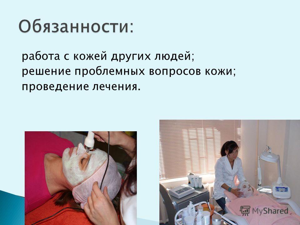 работа с кожей других людей; решение проблемных вопросов кожи; проведение лечения.