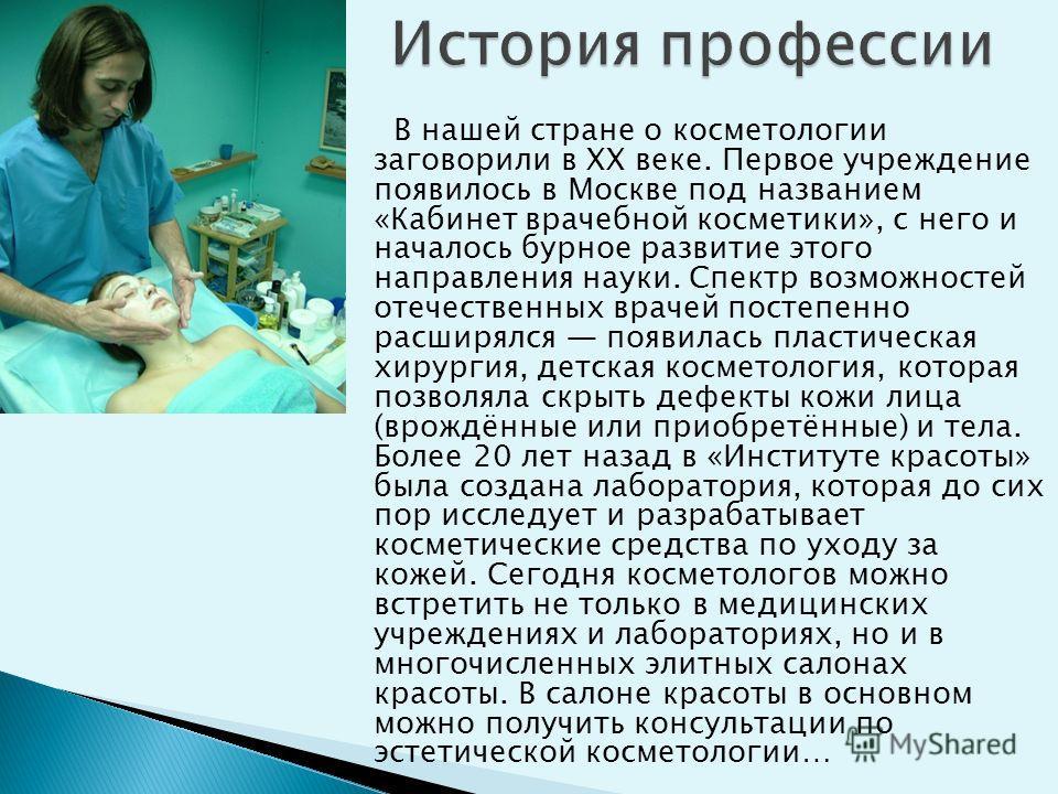 В нашей стране о косметологии заговорили в XX веке. Первое учреждение появилось в Москве под названием «Кабинет врачебной косметики», с него и началось бурное развитие этого направления науки. Спектр возможностей отечественных врачей постепенно расши