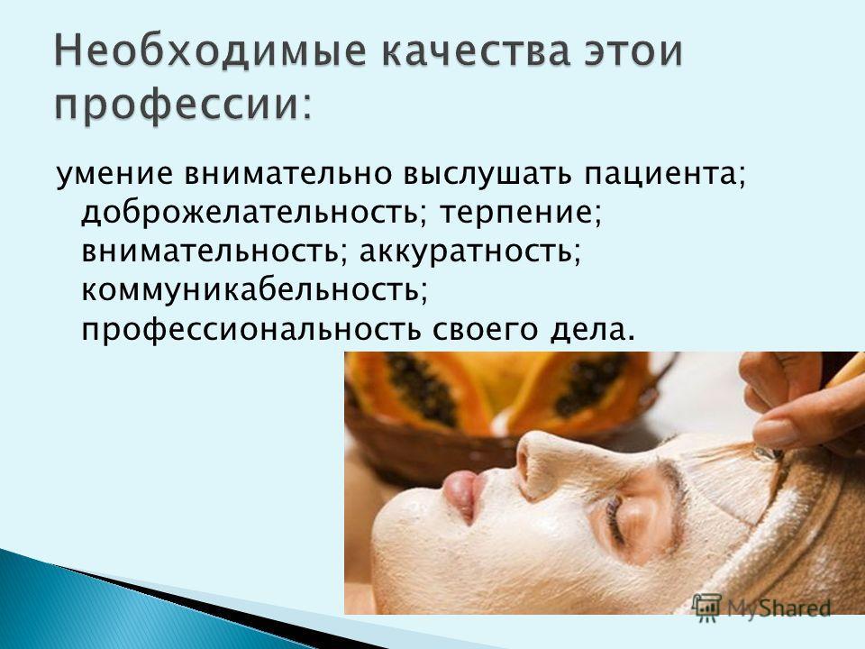 умение внимательно выслушать пациента; доброжелательность; терпение; внимательность; аккуратность; коммуникабельность; профессиональность своего дела.