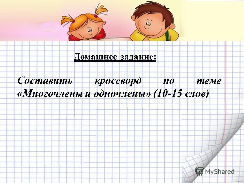 Домашнее задание: Составить кроссворд по теме «Многочлены и одночлены» (10-15 слов)