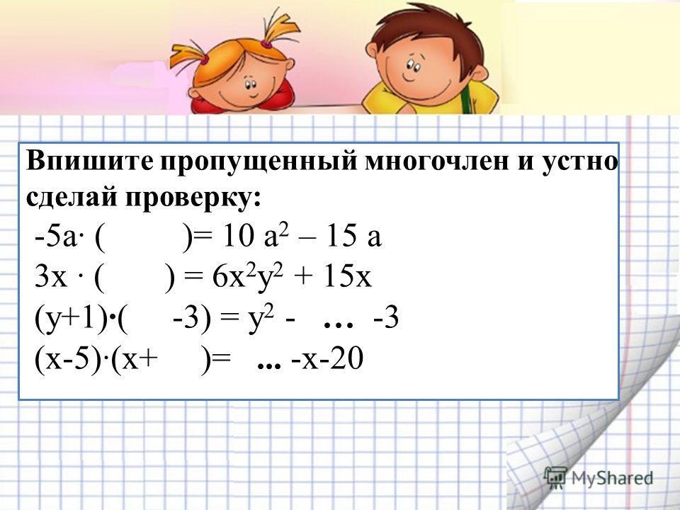 Впишите пропущенный многочлен и устно сделай проверку: -5а ( )= 10 а 2 – 15 а 3х ( ) = 6х 2 у 2 + 15х (у+1)·( -3) = у 2 - … -3 (х-5)(х+ )=... -х-20