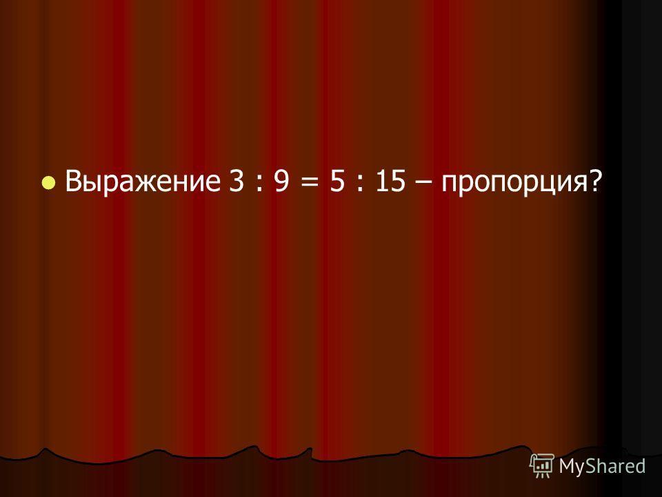 Выражение 3 : 9 = 5 : 15 – пропорция?