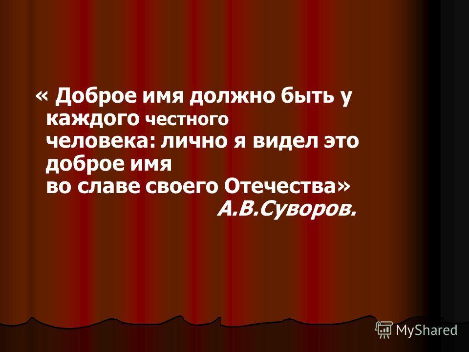 « Доброе имя должно быть у каждого честного человека: лично я видел это доброе имя во славе своего Отечества» А.В.Суворов.