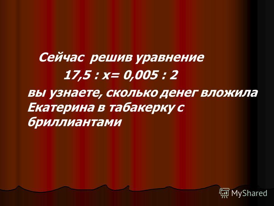 Сейчас решив уравнение 17,5 : х= 0,005 : 2 вы узнаете, сколько денег вложила Екатерина в табакерку с бриллиантами