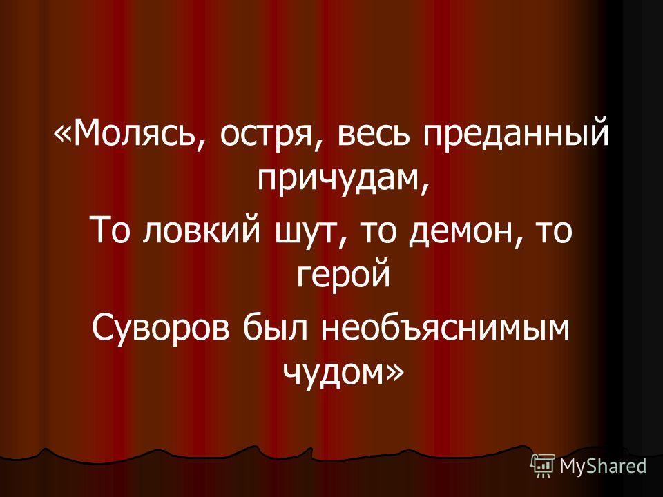 «Молясь, остря, весь преданный причудам, То ловкий шут, то демон, то герой Суворов был необъяснимым чудом»