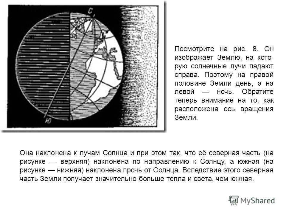 Посмотрите на рис. 8. Он изображает Землю, на кото рую солнечные лучи падают справа. Поэтому на правой половине Земли день, а на левой ночь. Обратите теперь внимание на то, как расположена ось вращения Земли. Она наклонена к лучам Солнца и при этом