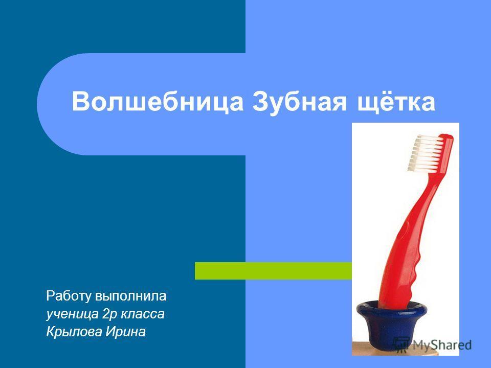 Волшебница Зубная щётка Работу выполнила ученица 2р класса Крылова Ирина