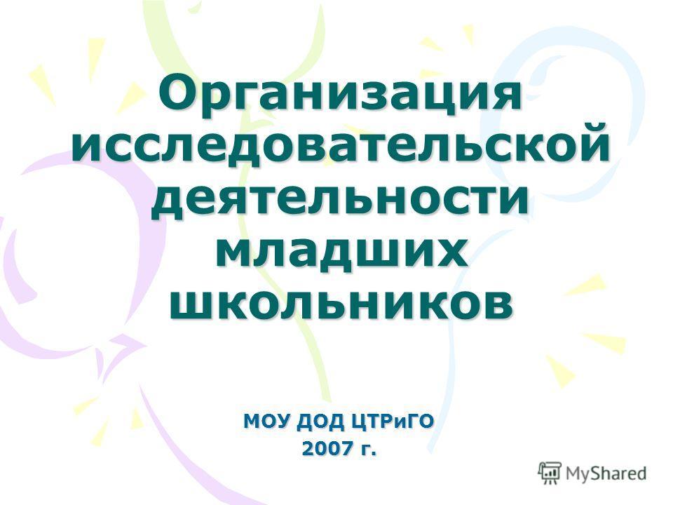 Организация исследовательской деятельности младших школьников МОУ ДОД ЦТРиГО 2007 г.