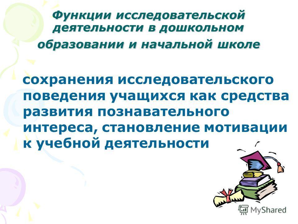 Функции исследовательской деятельности в дошкольном образовании и начальной школе сохранения исследовательского поведения учащихся как средства развития познавательного интереса, становление мотивации к учебной деятельности