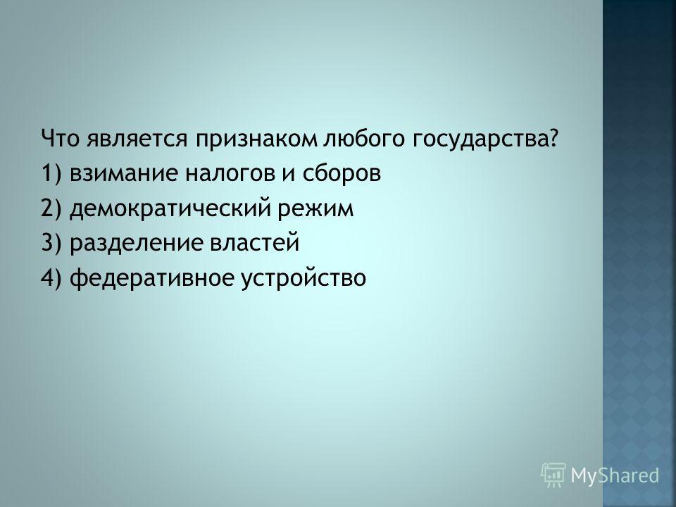 Что является признаком любого государства? 1) взимание налогов и сборов 2) демократический режим 3) разделение властей 4) федеративное устройство